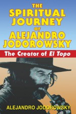 The Spiritual Journey of Alejandro Jodorowsky: The Creator of El Topo - Alejandro Jodorowsky