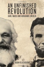 An Unfinished Revolution: Karl Marx and Abraham Lincoln - Robin Blackburn, Karl Marx, Abraham Lincoln