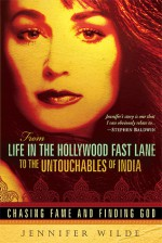 From Life in the Hollywood Fast Lane to the Untouchables of India: Chasing Fame and Finding God - Jennifer Wilde