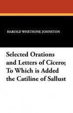 Selected Orations and Letters of Cicero; To Which Is Added the Catiline of Sallust - Cicero, Sallust, Harold Whetsone Johnston