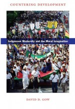 Countering Development: Indigenous Modernity and the Moral Imagination - David D. Gow