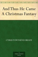 And Thus He Came A Christmas Fantasy - Cyrus Townsend Brady