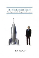 It's Not Rocket Science - Plain-English Advice for Managing Your Investments - Tom Bradley, Neil Jensen