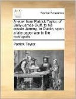A Letter from Patrick Taylor, of Bally-James-Duff, to His Cousin Jemmy, in Dublin, Upon a Late Paper War in the Metropolis - Patrick Taylor