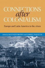 Connections after Colonialism: Europe and Latin America in the 1820s (Atlantic Crossings) - Matthew Brown, Gabriel Paquette, Will Fowler, Josep M. Fradera, Carrie Gibson, Brian Roger Hamnett, Maurizio Isabella, Iona Macintyre, Scarlett O'Phelan Godoy, David Rock, Christopher Schmidt-Nowara, Jay Sexton, Reuben Zahler