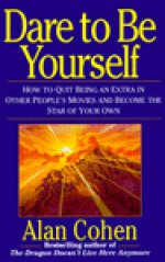 Dare to Be Yourself: How to Quit Being an Extra in Other Peoples Movies and Become the Star of Your Own - Alan Cohen