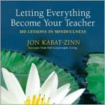 Letting Everything Become Your Teacher: 100 Lessons in Mindfulness - Jon Kabat-Zinn, Hor Tuck Loon