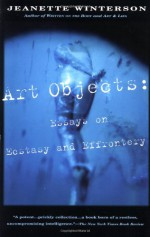 Art Objects: Essays on Ecstasy and Effrontery - Jeanette Winterson