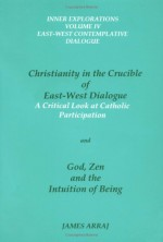 Christianity in the Crucible of East-West Dialogue / God, Zen and the Intuition of Being (2 Volumes in 1) - James Arraj