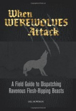 When Werewolves Attack: A Guide to Dispatching Ravenous Flesh-Ripping Beasts - Del Howison