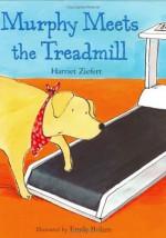 Murphy Meets the Treadmill - Harriet Ziefert, Emily Bolam