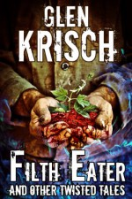 Filth Eater, and Other Twisted Tales - Glen Krisch