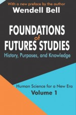 Foundations of Futures Studies: History, Purposes, and Knowledge: 1 (Human Science for a New Era): History, Purposes, and Knowledge: 1 (Human Science for a New Era) - Wendell Bell