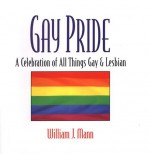 Gay Pride: A Celebration of All Things Gay and Lesbian: A Celebration Of All Things Gay And Lesbian - William J. Mann