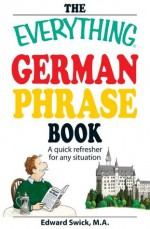 The Everything German Phrase Book: A quick refresher for any situation (Everything®) - Edward Swick