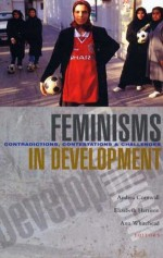 Feminisms in Development: Contradictions, Contestations and Challenges - Andrea Cornwall, Elizabeth Harrison, Ann Whitehead