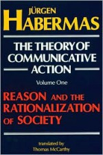 The Theory of Communicative Action, Vol 1: Reason & the Rationalization of Society - Jürgen Habermas, Thomas A. McCarthy