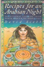 Recipes for an Arabian Night: Traditional Cooking from North Africa and the Middle East - David Scott
