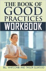 The Book of Good Practices Workbook - Bill Whitcomb, Taylor Ellwood