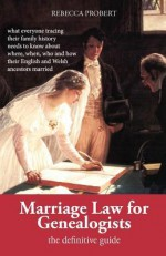 Marriage Law for Genealogists: The Definitive Guide ...What Everyone Tracing Their Family History Needs to Know about Where, When, Who and How Their - Rebecca Probert