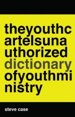 The Youth Cartel's [Unauthorized] Dictionary of Youth Ministry - Steve Case, Melanie Crutchfield