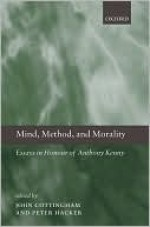 Mind, Method, and Morality: Essays in Honour of Anthony Kenny - John Cottingham, Peter Hacker