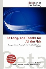 So Long, and Thanks for All the Fish - Lambert M. Surhone, Mariam T. Tennoe, Susan F. Henssonow
