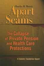 Apart at the Seams: The Collapse of Private Pension and Health Care Protections - Charles R. Morris