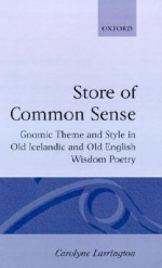 A Store of Common Sense: Gnomic Theme and Style in Old Icelandic and Old English Wisdom Poetry - Carolyne Larrington