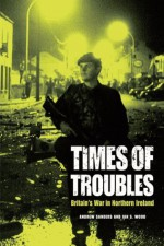 Times of Troubles: Britain's War in Northern Ireland - Andrew Sanders, Ian S. Wood