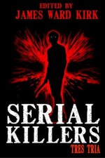 Serial Killers Tres Tria - James Ward Kirk, William Cook, Mike Jansen, Jos O'Connell, M.C. O'Neill, Dan Dillard, Kerry G.S. Lipp, Matthias Jansson, Sydney Leigh, K. Trap Jones, Greg McWhorter, Gabino Igesias, Kevin Rodgers, Tenzi Moscato, Benjamin D. Bates, Morgen Knight, Christian Riley, Julianne
