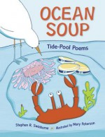 Ocean Soup: A Book of Tide Pool Poems - Stephen R. Swinburne, Mary Peterson
