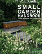 Royal Horticultural Society Small Garden Handbook: Making the Most of Your Outdoor Space - Andrew Wilson, Steven Wooster