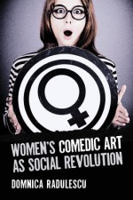 Women's Comedic Art as Social Revolution: Five Performers and the Lessons of Their Subversive Humor - Domnica Radulescu