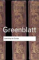 Learning to Curse: Essays in Early Modern Culture (Routledge Classics) - Stephen Greenblatt