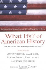 What Ifs? of American History: Eminent Historians Imagine What Might Have Been - Robert Cowley, Antony Beevor