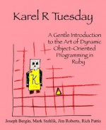 Karel R Tuesday: A Gentle Introduction to the Art of Dynamic Object-Oriented Programming in Ruby - Joseph Bergin III, Mark Stehlik, James Roberts, Richard Pattis