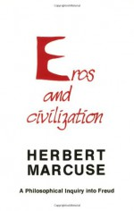 Eros and Civilization: A Philosophical Inquiry into Freud - Herbert Marcuse