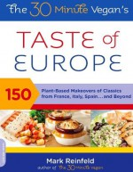 The 30-Minute Vegan's Taste of Europe: 150 Plant-Based Makeovers of Classics from France, Italy, Spain . . . and Beyond - Mark Reinfeld