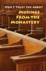 Don't Trust the Abbot: Musings from the Monastery - Jerome Kodell