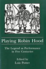 Playing Robin Hood: The Legend as Performance in Five Centuries - Lois Potter