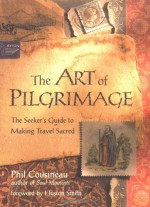 The Art of Pilgrimage: The Seeker's Guide to Making Travel Sacred - Phil Cousineau, Huston Smith