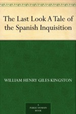 The Last Look A Tale of the Spanish Inquisition - W.H.G. Kingston