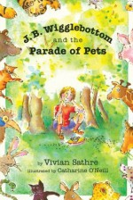 J. B. Wigglebottom and the Parade of Pets: True Ringside Tales, BBQ, and Down-Home Recipies - Vivian Sathre, Catharine O'Neill