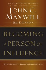 Becoming a Person of Influence: How to Positively Impact the Lives of Others - John C. Maxwell, Jim Dornan