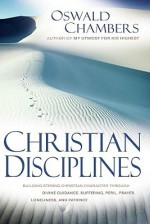 Christian Disciplines: Building Strong Christian Character through Divine Guidance, Suffering, Peril, Prayer, Loneliness, and Patience - Oswald Chambers