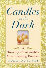 Candles in the Dark: A Treasury of the World's Most Inspiring Parables - Todd Outcalt