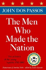 The Men Who Made the Nation: The Architects of the Young Republic 1782-1802 - John Dos Passos