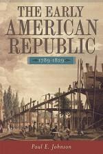 The Early American Republic, 1789-1829 - Paul E. Johnson