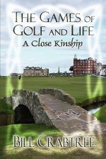 The Games of Golf and Life: A Close Kinship - Bill Crabtree